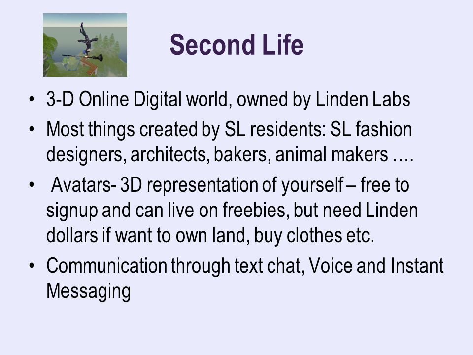 3-D Online Digital world, owned by Linden Labs Most things created by SL residents: SL fashion designers, architects, bakers, animal makers ….