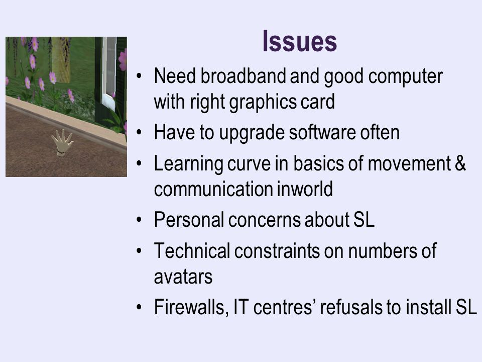 Issues Need broadband and good computer with right graphics card Have to upgrade software often Learning curve in basics of movement & communication inworld Personal concerns about SL Technical constraints on numbers of avatars Firewalls, IT centres refusals to install SL