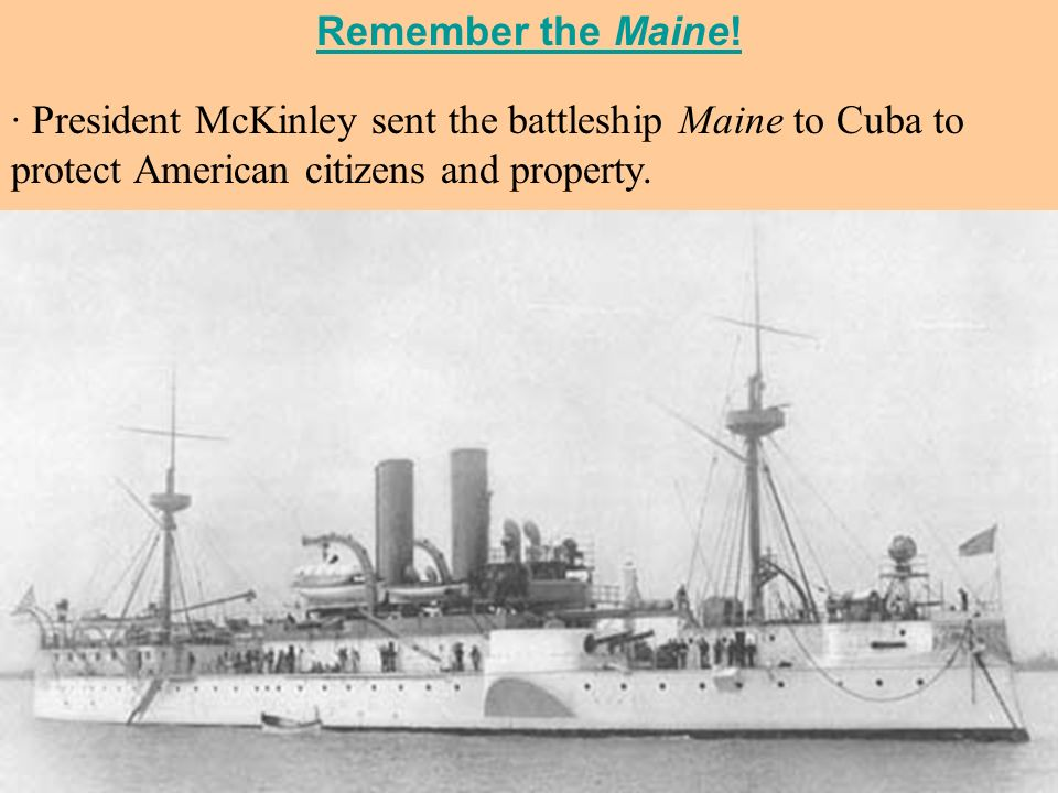 Remember the Maine! · President McKinley sent the battleship Maine to Cuba to protect American citizens and property.