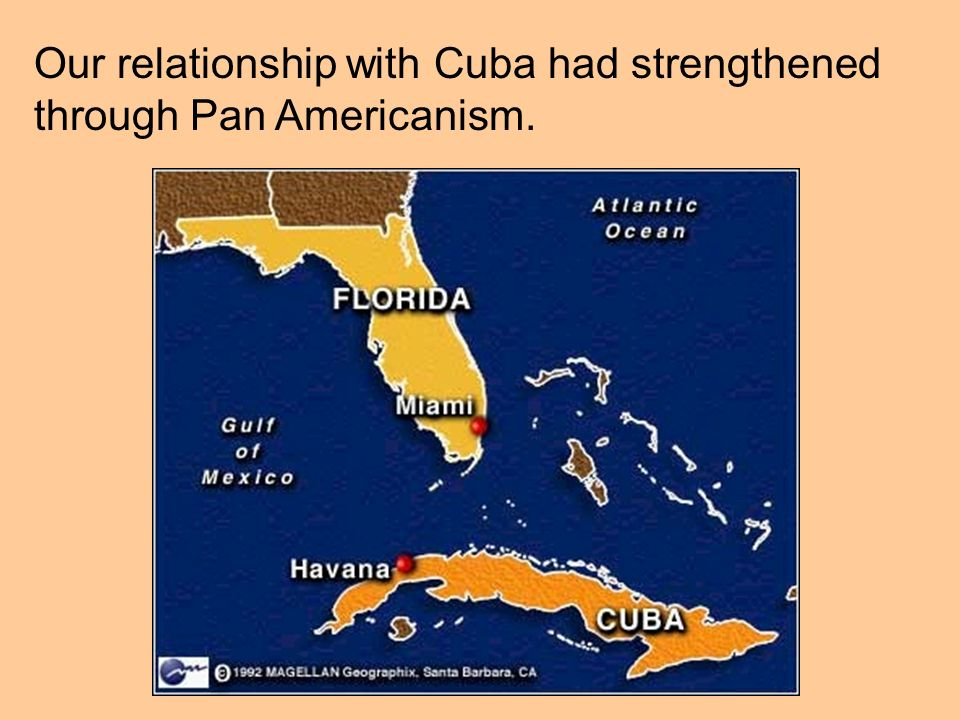 Our relationship with Cuba had strengthened through Pan Americanism.