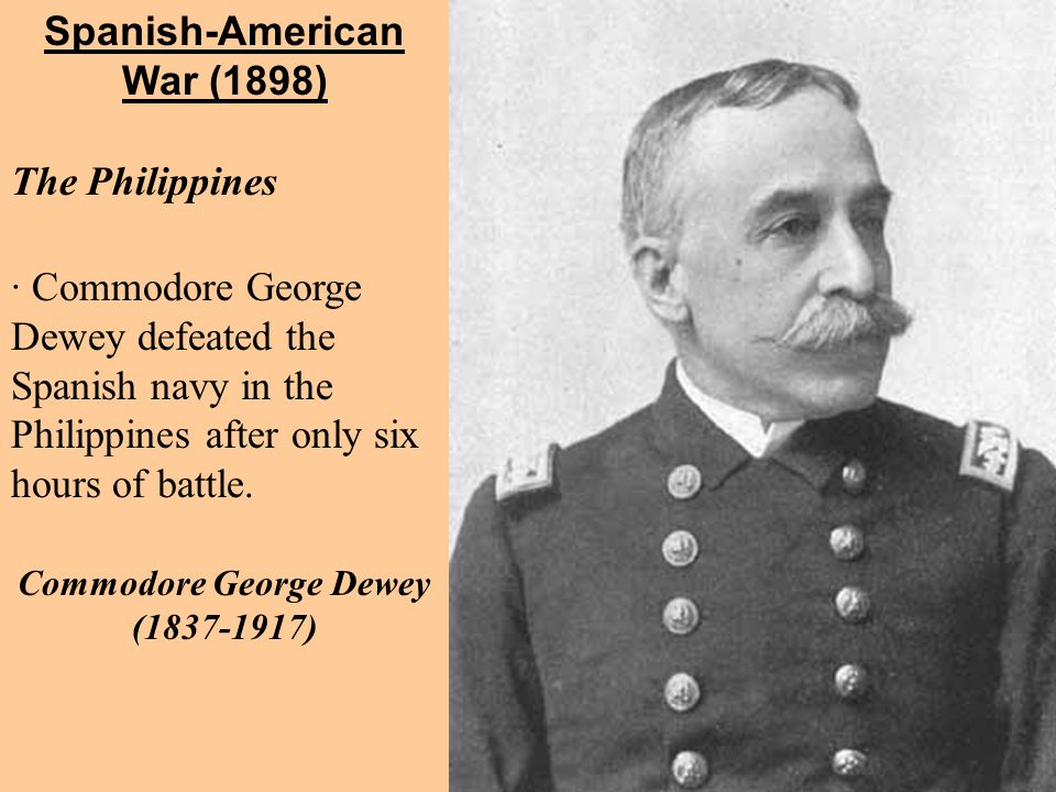 · Commodore George Dewey defeated the Spanish navy in the Philippines after only six hours of battle. Spanish-American War (1898) The Philippines Comm