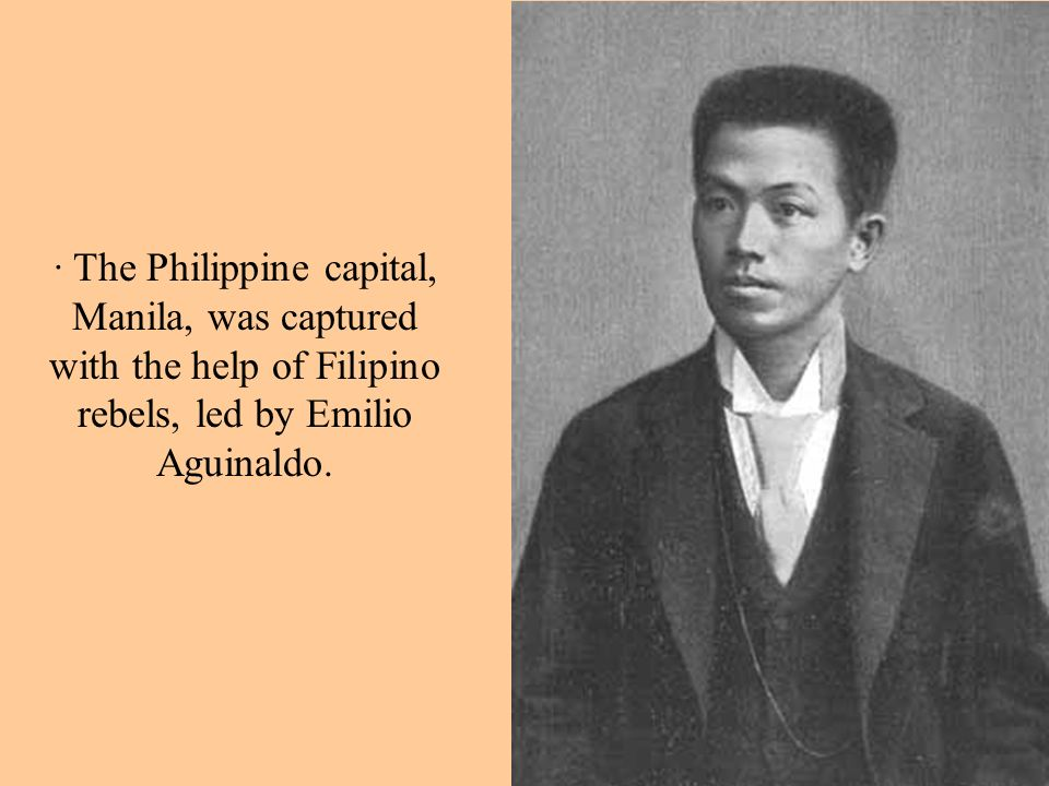 · The Philippine capital, Manila, was captured with the help of Filipino rebels, led by Emilio Aguinaldo.