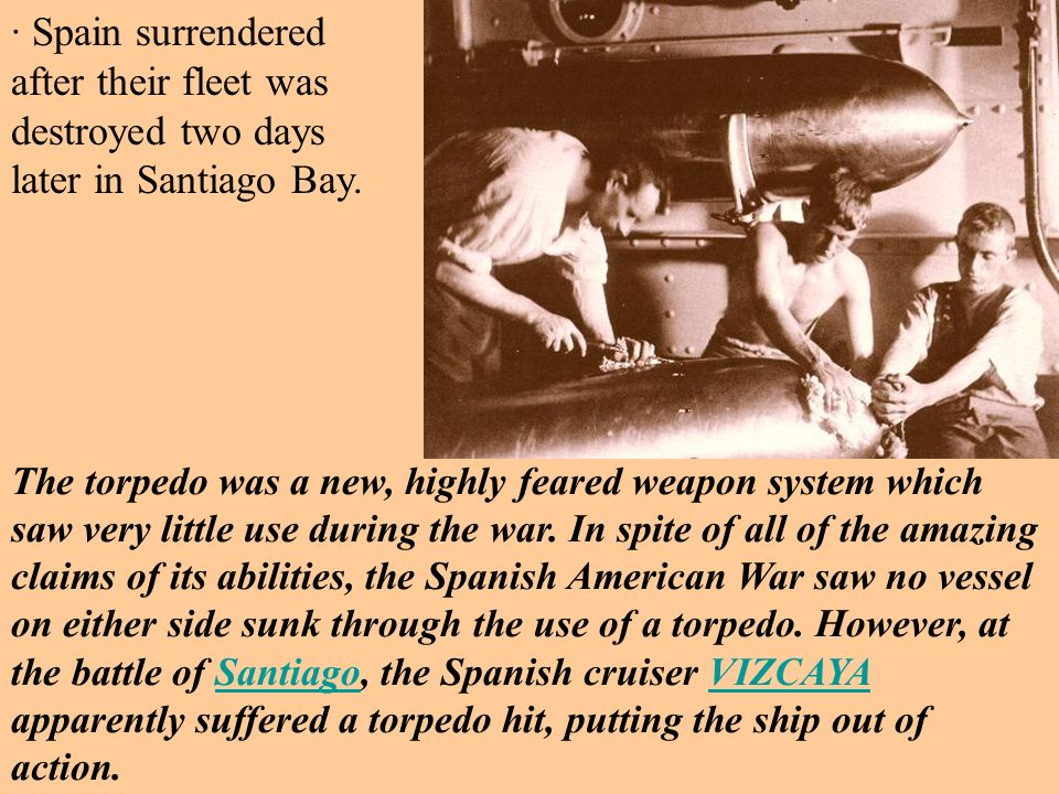 · Spain surrendered after their fleet was destroyed two days later in Santiago Bay. The torpedo was a new, highly feared weapon system which saw very
