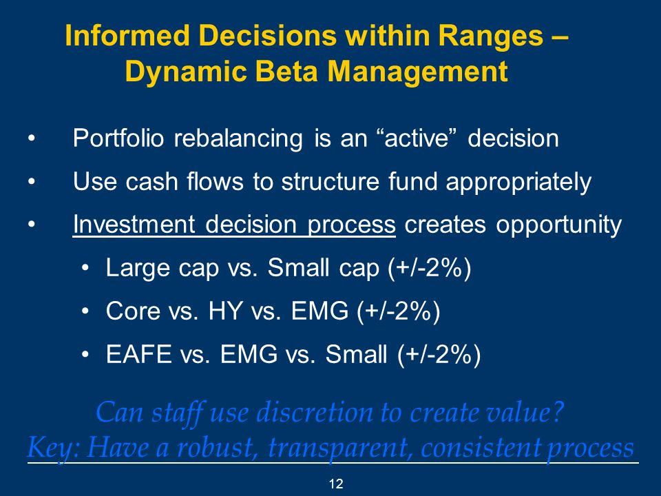 12 Informed Decisions within Ranges – Dynamic Beta Management Portfolio rebalancing is an active decision Use cash flows to structure fund appropriately Investment decision process creates opportunity Large cap vs.