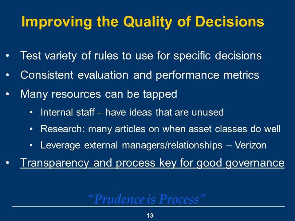 13 Improving the Quality of Decisions Test variety of rules to use for specific decisions Consistent evaluation and performance metrics Many resources can be tapped Internal staff – have ideas that are unused Research: many articles on when asset classes do well Leverage external managers/relationships – Verizon Transparency and process key for good governance Prudence is Process