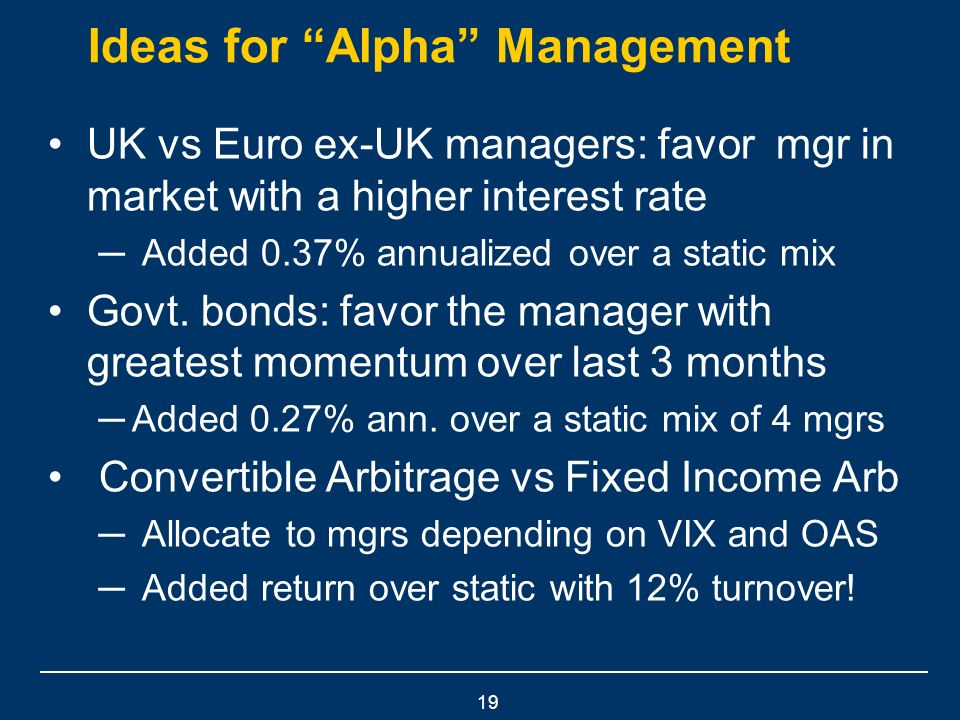 19 Ideas for Alpha Management UK vs Euro ex-UK managers: favor mgr in market with a higher interest rate Added 0.37% annualized over a static mix Govt.