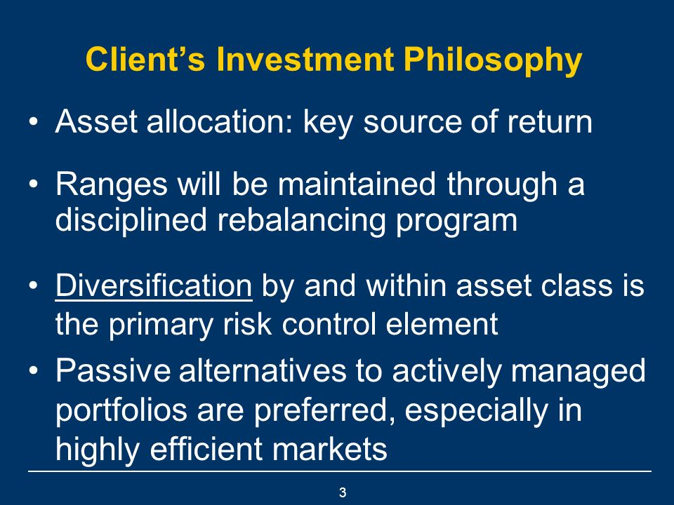 3 Clients Investment Philosophy Asset allocation: key source of return Ranges will be maintained through a disciplined rebalancing program Diversification by and within asset class is the primary risk control element Passive alternatives to actively managed portfolios are preferred, especially in highly efficient markets