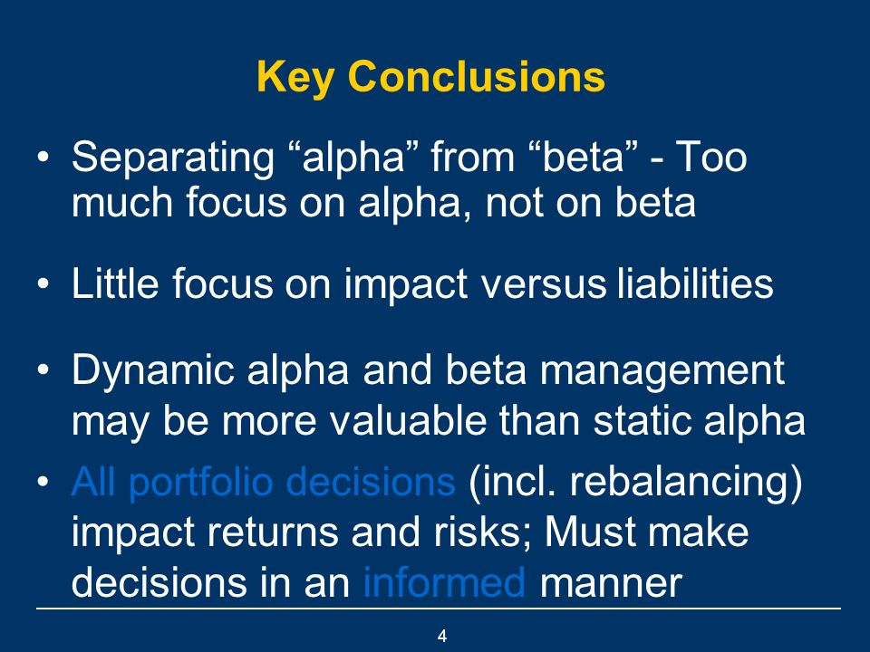 4 Key Conclusions Separating alpha from beta - Too much focus on alpha, not on beta Little focus on impact versus liabilities Dynamic alpha and beta management may be more valuable than static alpha All portfolio decisions (incl.