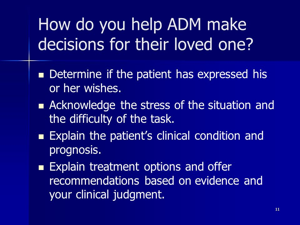 How do you help ADM make decisions for their loved one? Determine if the patient has expressed his or her wishes. Acknowledge the stress of the situat