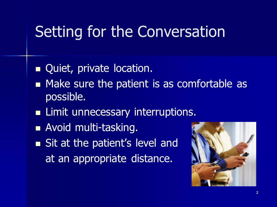 Setting for the Conversation Quiet, private location. Make sure the patient is as comfortable as possible. Limit unnecessary interruptions. Avoid mult