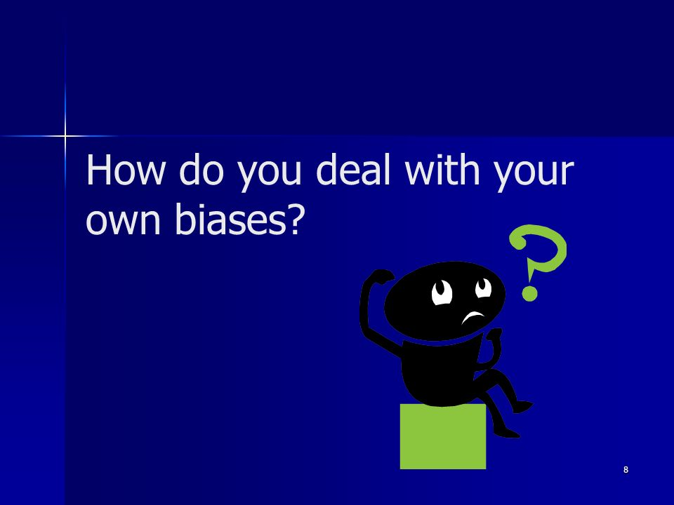 How do you deal with your own biases? 8