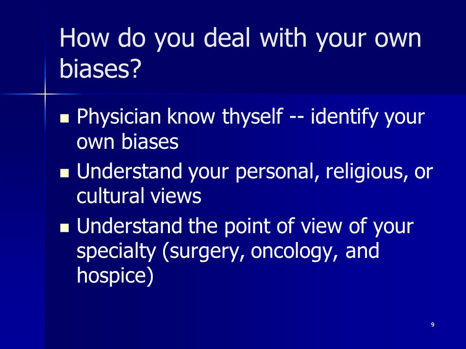 Physician know thyself -- identify your own biases Understand your personal, religious, or cultural views Understand the point of view of your special