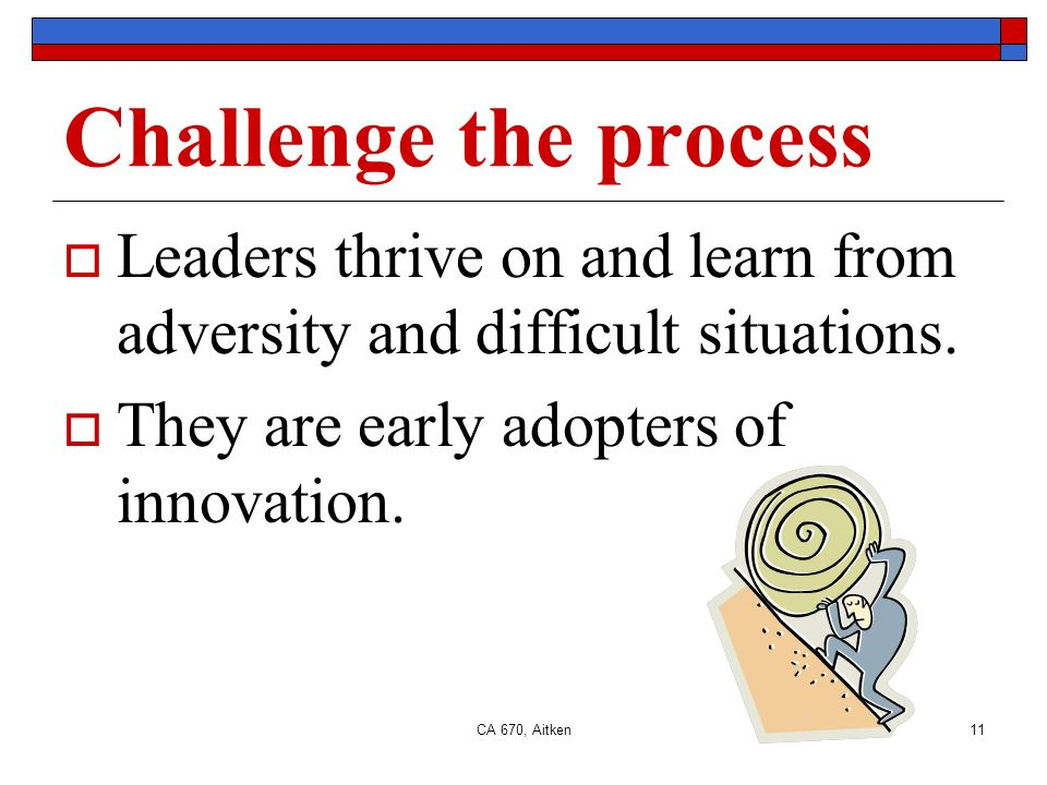 CA 670, Aitken11 Challenge the process Leaders thrive on and learn from adversity and difficult situations.