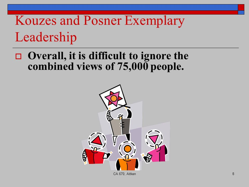 CA 670, Aitken8 Kouzes and Posner Exemplary Leadership Overall, it is difficult to ignore the combined views of 75,000 people.