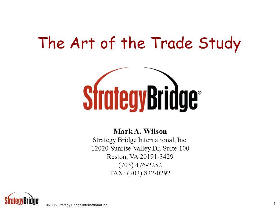 ©2006 Strategy Bridge International Inc. 1 The Art of the Trade Study Mark A. Wilson Strategy Bridge International, Inc. 12020 Sunrise Valley Dr, Suit