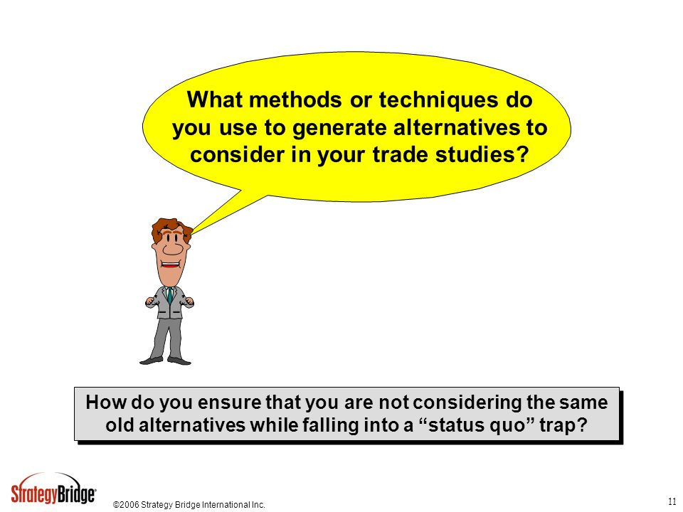 ©2006 Strategy Bridge International Inc. 11 What methods or techniques do you use to generate alternatives to consider in your trade studies? How do y