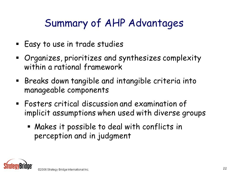 ©2006 Strategy Bridge International Inc. 22 Summary of AHP Advantages Easy to use in trade studies Organizes, prioritizes and synthesizes complexity w