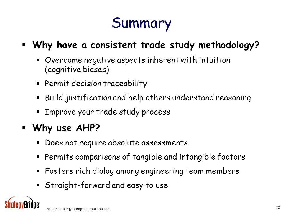 ©2006 Strategy Bridge International Inc. 23 Summary Why have a consistent trade study methodology? Overcome negative aspects inherent with intuition (