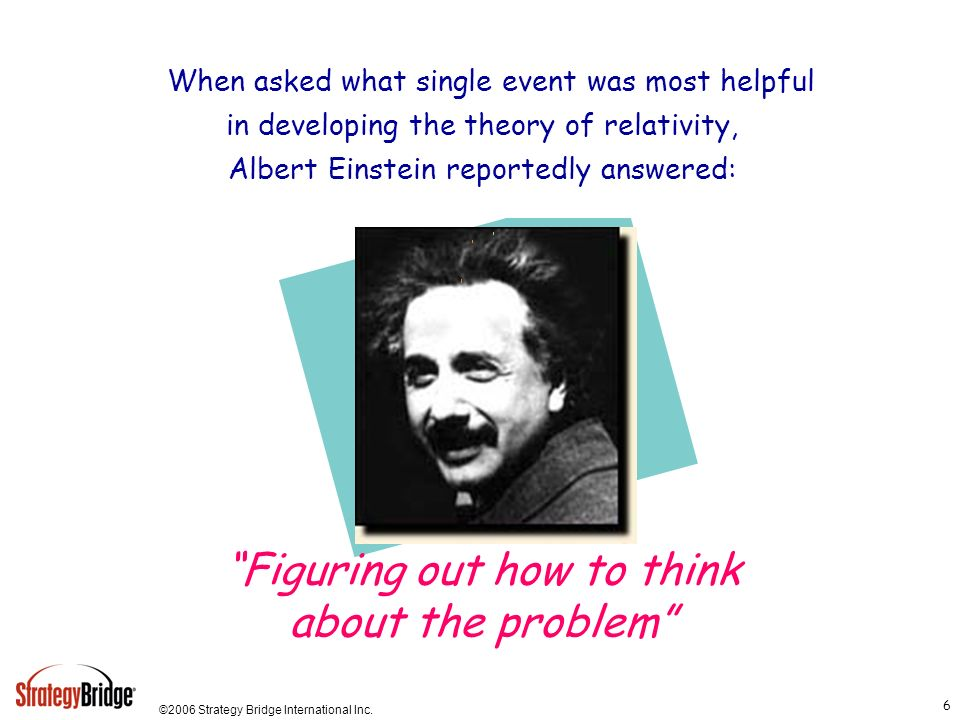 ©2006 Strategy Bridge International Inc. 6 When asked what single event was most helpful in developing the theory of relativity, Albert Einstein repor