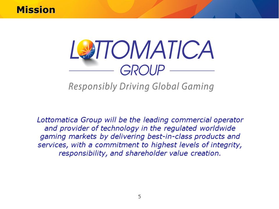 5 Mission Lottomatica Group will be the leading commercial operator and provider of technology in the regulated worldwide gaming markets by delivering