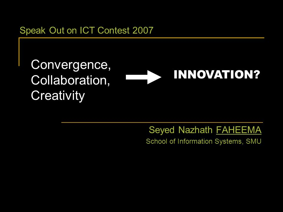 Convergence, Collaboration, Creativity Seyed Nazhath FAHEEMA School of Information Systems, SMU INNOVATION? Speak Out on ICT Contest 2007