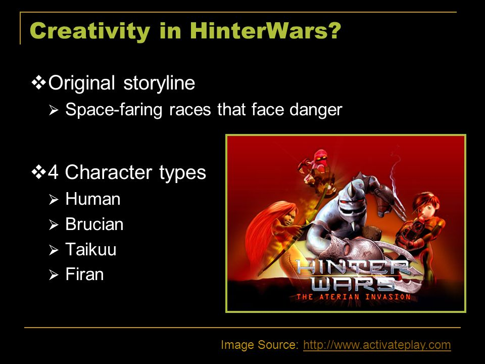 Creativity in HinterWars? Original storyline Space-faring races that face danger 4 Character types Human Brucian Taikuu Firan Image Source: http://www
