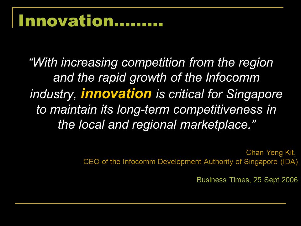 Innovation……… With increasing competition from the region and the rapid growth of the Infocomm industry, innovation is critical for Singapore to maint