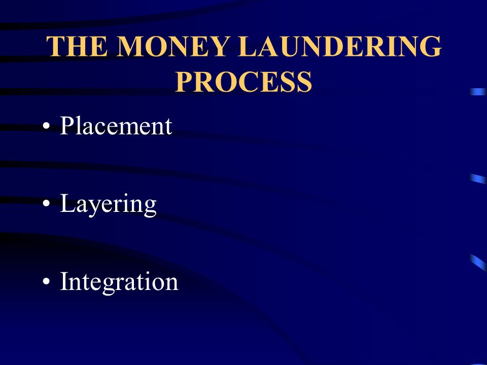 THE MONEY LAUNDERING PROCESS Placement Layering Integration