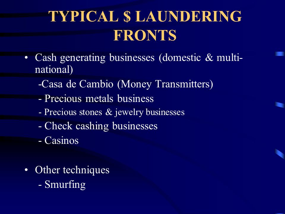 TYPICAL $ LAUNDERING FRONTS Cash generating businesses (domestic & multi- national) -Casa de Cambio (Money Transmitters) - Precious metals business - Precious stones & jewelry businesses - Check cashing businesses - Casinos Other techniques - Smurfing