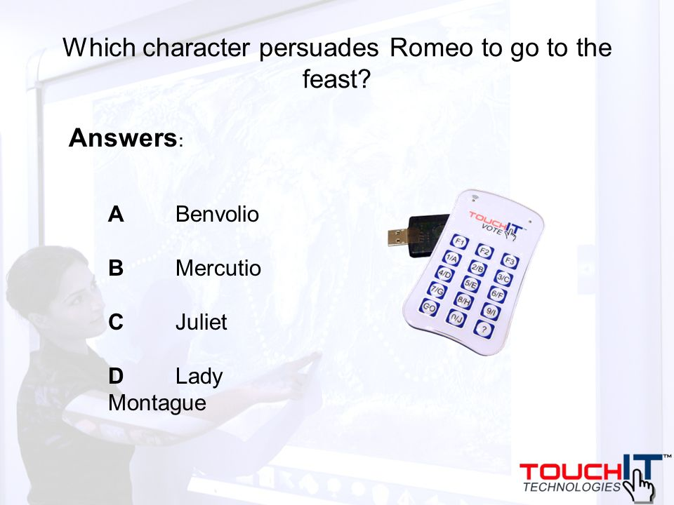 Which character persuades Romeo to go to the feast? A Benvolio BMercutio C Juliet D Lady Montague Answers :
