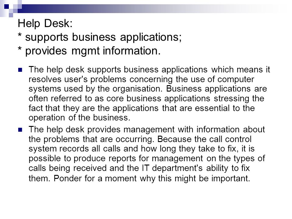 First Line of Support Most calls to a help desk are made by telephone. The help desk operator that takes the call will attempt to solve the problem. T
