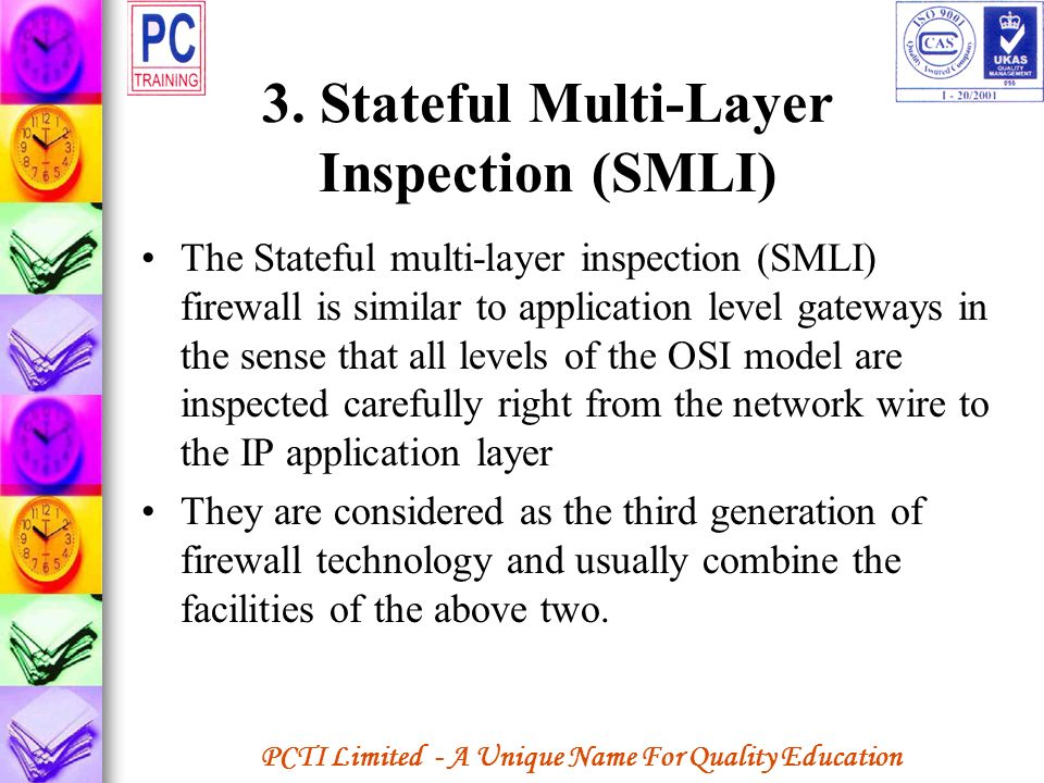 PCTI Limited - A Unique Name For Quality Education 3. Stateful Multi-Layer Inspection (SMLI) The Stateful multi-layer inspection (SMLI) firewall is si