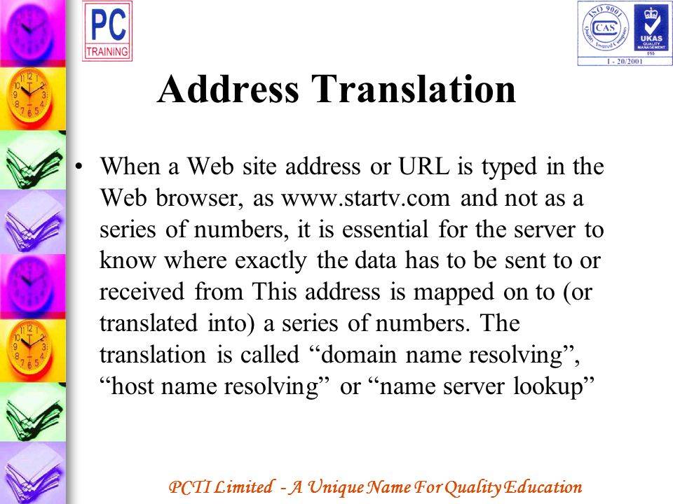 PCTI Limited - A Unique Name For Quality Education Address Translation When a Web site address or URL is typed in the Web browser, as www.startv.com a