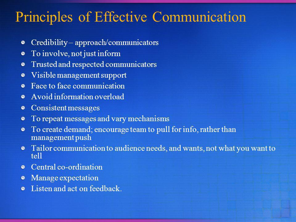 Principles of Effective Communication Credibility – approach/communicators To involve, not just inform Trusted and respected communicators Visible management support Face to face communication Avoid information overload Consistent messages To repeat messages and vary mechanisms To create demand; encourage team to pull for info, rather than management push Tailor communication to audience needs, and wants, not what you want to tell Central co-ordination Manage expectation Listen and act on feedback.