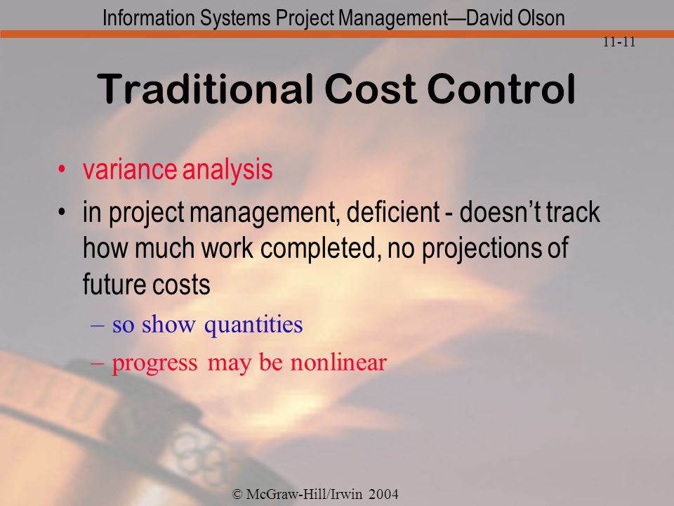 © McGraw-Hill/Irwin 2004 Information Systems Project ManagementDavid Olson 11-11 Traditional Cost Control variance analysis in project management, deficient - doesnt track how much work completed, no projections of future costs –so show quantities –progress may be nonlinear