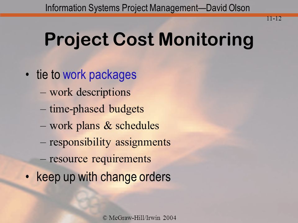 © McGraw-Hill/Irwin 2004 Information Systems Project ManagementDavid Olson 11-12 Project Cost Monitoring tie to work packages –work descriptions –time-phased budgets –work plans & schedules –responsibility assignments –resource requirements keep up with change orders