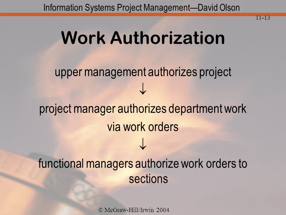 © McGraw-Hill/Irwin 2004 Information Systems Project ManagementDavid Olson 11-13 Work Authorization upper management authorizes project project manager authorizes department work via work orders functional managers authorize work orders to sections