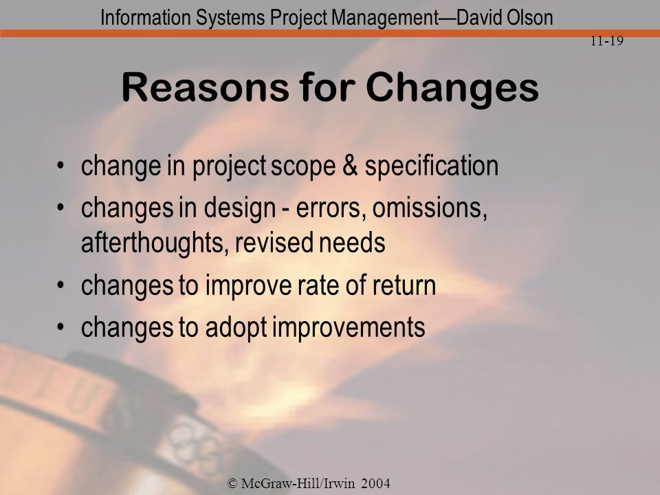 © McGraw-Hill/Irwin 2004 Information Systems Project ManagementDavid Olson 11-19 Reasons for Changes change in project scope & specification changes in design - errors, omissions, afterthoughts, revised needs changes to improve rate of return changes to adopt improvements