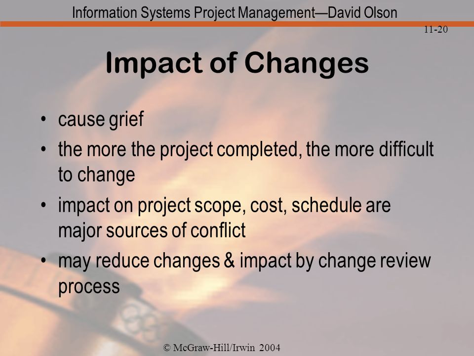 © McGraw-Hill/Irwin 2004 Information Systems Project ManagementDavid Olson 11-20 Impact of Changes cause grief the more the project completed, the more difficult to change impact on project scope, cost, schedule are major sources of conflict may reduce changes & impact by change review process