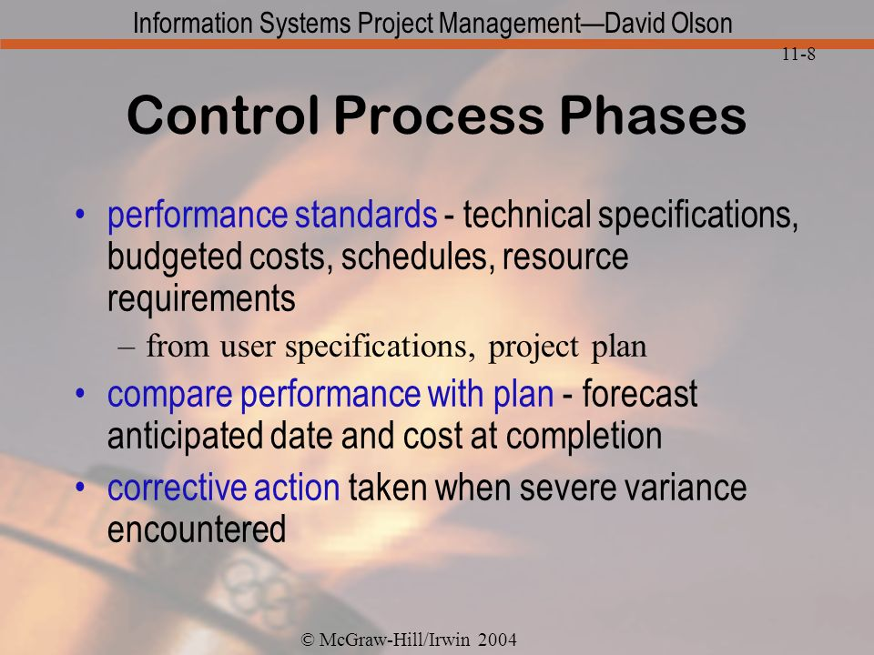 © McGraw-Hill/Irwin 2004 Information Systems Project ManagementDavid Olson 11-8 Control Process Phases performance standards - technical specifications, budgeted costs, schedules, resource requirements –from user specifications, project plan compare performance with plan - forecast anticipated date and cost at completion corrective action taken when severe variance encountered