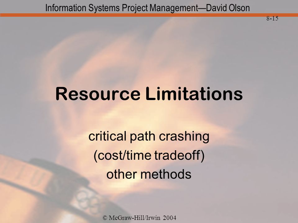 © McGraw-Hill/Irwin 2004 Information Systems Project ManagementDavid Olson 8-15 Resource Limitations critical path crashing (cost/time tradeoff) other methods