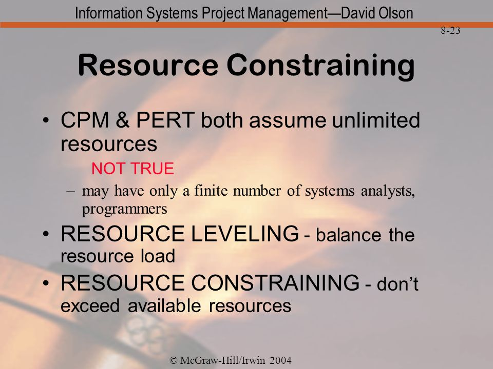 © McGraw-Hill/Irwin 2004 Information Systems Project ManagementDavid Olson 8-23 Resource Constraining CPM & PERT both assume unlimited resources NOT TRUE –may have only a finite number of systems analysts, programmers RESOURCE LEVELING - balance the resource load RESOURCE CONSTRAINING - dont exceed available resources