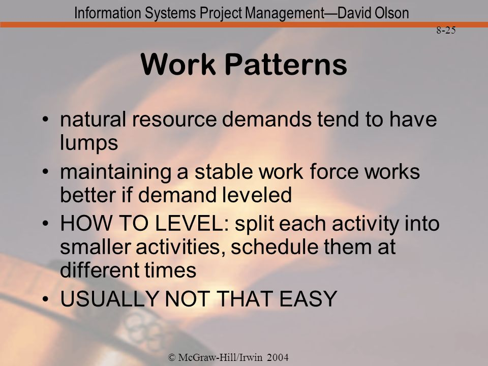 © McGraw-Hill/Irwin 2004 Information Systems Project ManagementDavid Olson 8-25 Work Patterns natural resource demands tend to have lumps maintaining a stable work force works better if demand leveled HOW TO LEVEL: split each activity into smaller activities, schedule them at different times USUALLY NOT THAT EASY