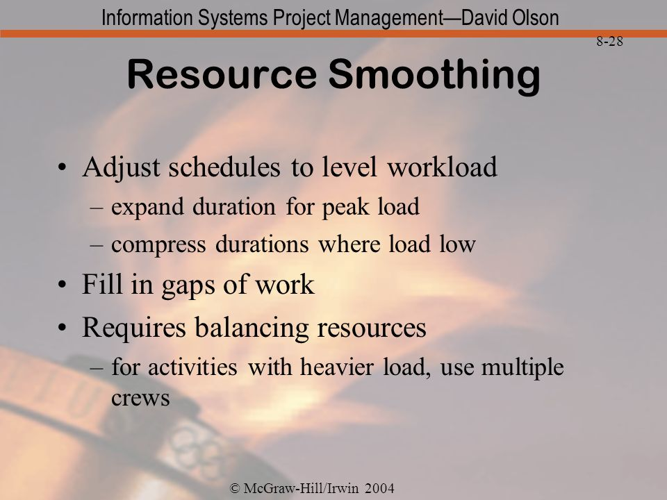 © McGraw-Hill/Irwin 2004 Information Systems Project ManagementDavid Olson 8-28 Resource Smoothing Adjust schedules to level workload –expand duration for peak load –compress durations where load low Fill in gaps of work Requires balancing resources –for activities with heavier load, use multiple crews