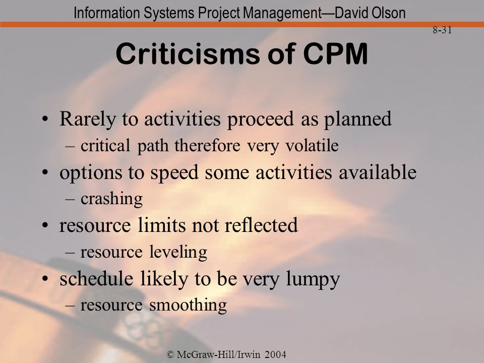 © McGraw-Hill/Irwin 2004 Information Systems Project ManagementDavid Olson 8-31 Criticisms of CPM Rarely to activities proceed as planned –critical path therefore very volatile options to speed some activities available –crashing resource limits not reflected –resource leveling schedule likely to be very lumpy –resource smoothing