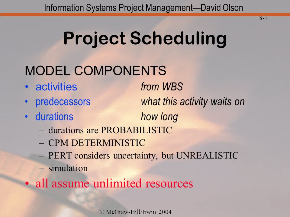 © McGraw-Hill/Irwin 2004 Information Systems Project ManagementDavid Olson 8-7 Project Scheduling MODEL COMPONENTS activities from WBS predecessors what this activity waits on durations how long –durations are PROBABILISTIC –CPM DETERMINISTIC –PERT considers uncertainty, but UNREALISTIC –simulation all assume unlimited resources