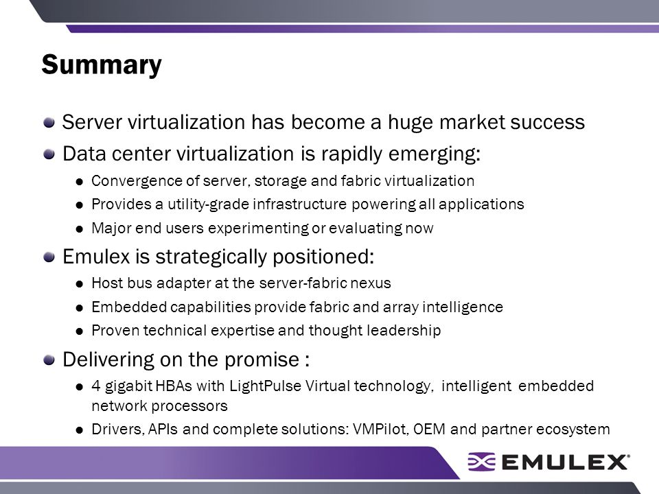 Summary Server virtualization has become a huge market success Data center virtualization is rapidly emerging: Convergence of server, storage and fabric virtualization Provides a utility-grade infrastructure powering all applications Major end users experimenting or evaluating now Emulex is strategically positioned: Host bus adapter at the server-fabric nexus Embedded capabilities provide fabric and array intelligence Proven technical expertise and thought leadership Delivering on the promise : 4 gigabit HBAs with LightPulse Virtual technology, intelligent embedded network processors Drivers, APIs and complete solutions: VMPilot, OEM and partner ecosystem