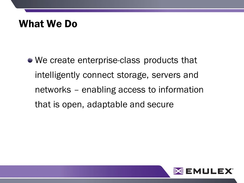 What We Do We create enterprise-class products that intelligently connect storage, servers and networks – enabling access to information that is open, adaptable and secure