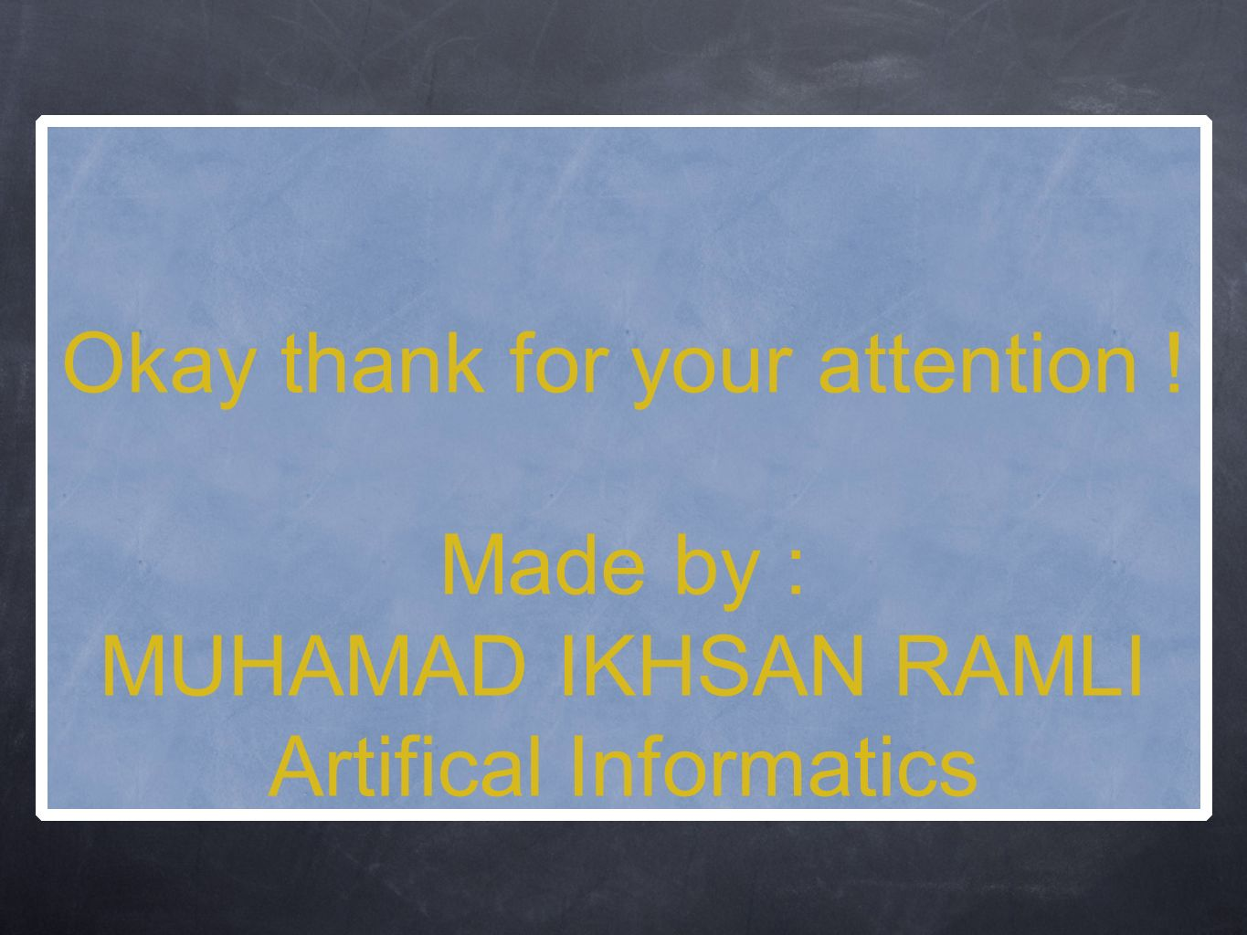 Okay thank for your attention ! Made by : MUHAMAD IKHSAN RAMLI Artifical Informatics