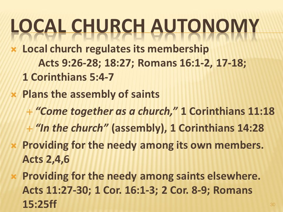 Local church regulates its membership Acts 9:26-28; 18:27; Romans 16:1-2, 17-18; 1 Corinthians 5:4-7 Plans the assembly of saints Come together as a c